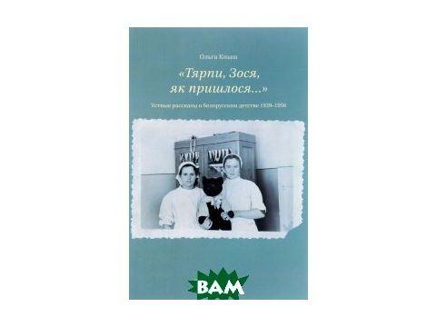 Тярпи, Зося, як пришлося... . Устные рассказы о белорусском детстве 1939-1956 годов Киев