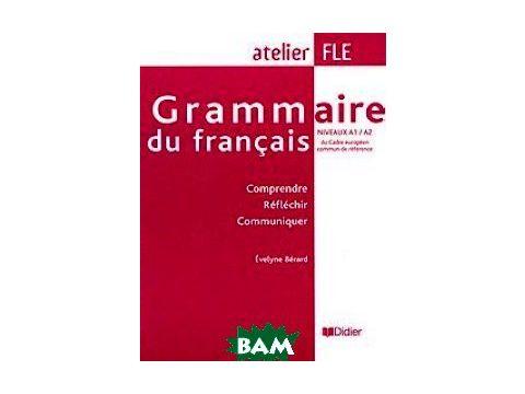 Grammaire du Francais Niveaux A1/A2 du Cadre europeen commun de reference. Comprende, Reflechir, Communiquer Киев