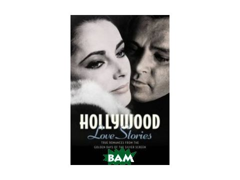 Hollywood Love Stories. True Love Stories from the Golden Days of the Silver Screen Киев
