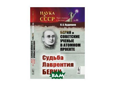 Берия и советские ученые в Атомном проекте. Судьба Лаврентия Берии. Книга 2. 46