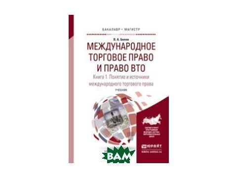Международное торговое право и право ВТО в 3 кн. Книга 1. Понятие и источники международного торгового права. Обычное и конвенционное (договорное) международное торговое право. Учебник для бакалавриа