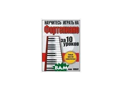 Научитесь играть на фортепиано за 10 уроков. Самый простой самоучитель! Киев