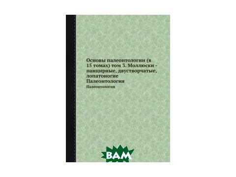 Основы палеонтологии (в 15 томах) том 3. Моллюски - панцирные, двустворчатые, лопатоногие