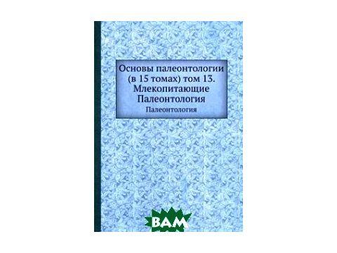 Основы палеонтологии (в 15 томах) том 13. Млекопитающие
