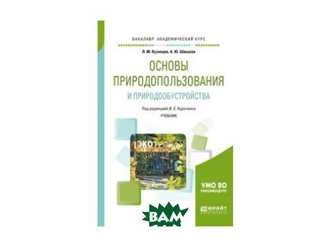 Основы природопользования и природообустройства. Учебник для академического бакалавриата Киев