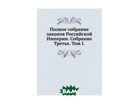 Полное собрание законов Российской Империи. Собрание Третье. Том I.