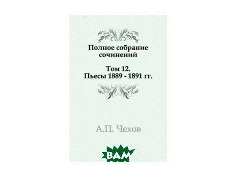 Полное собрание сочинений в 30 томах. Том 12. Пьесы. 1889-1891