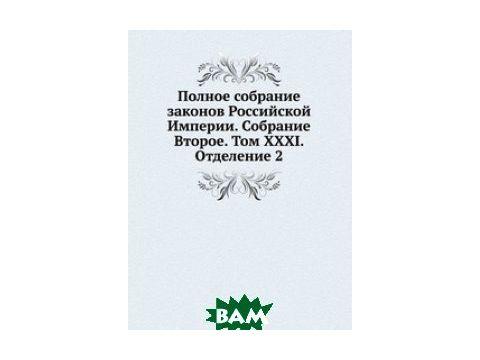 Полное собрание законов Российской Империи. Собрание Второе. Том XXXI. Отделение 2