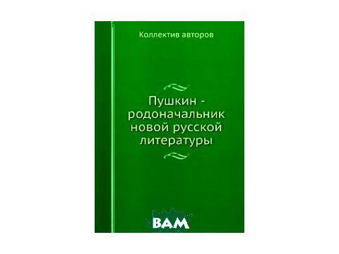 Пушкин - родоначальник новой русской литературы