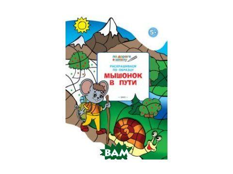 Раскрашиваем по образцу. Мышонок в пути. Развивающее пособие для детей 5 6 лет. ФГОС Киев