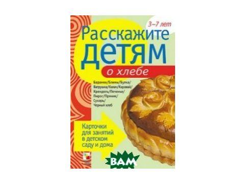 Расскажите детям о хлебе. Карточки для занятий в детском саду и дома. 3-7 лет Киев