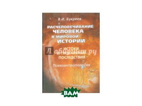 Расчеловечивание человека в мировой истории. Истоки и глобальные последствия. Монография Киев