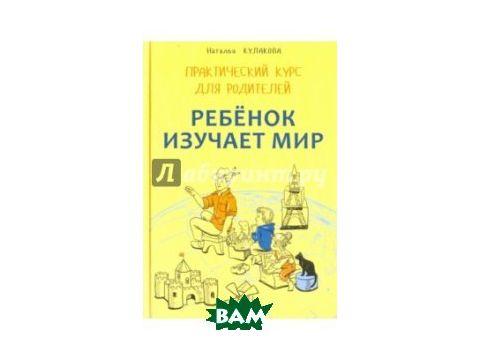 Ребенок изучает мир. Занятия с детьми 2-6 лет. Практический курс для родителей Киев