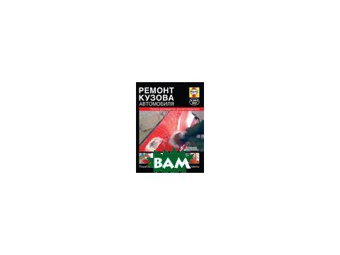 Ремонт кузова автомобиля. Полное руководство для автолюбителя. Пошаговые инструкции и практические советы Киев