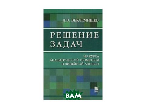 Решение задач из курса аналитической геометрии и линейной алгебры. Учебное пособие Киев