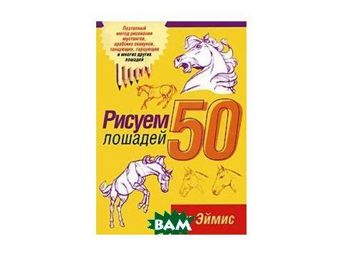 Рисуем 50 лошадей. 2-е издание. Киев