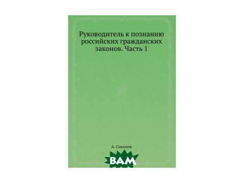 Руководитель к познанию российских гражданских законов. Часть 1