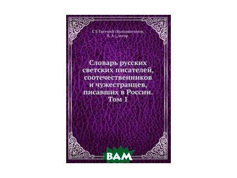 Словарь русских светских писателей, соотечественников и чужестранцев, писавших в России. Том 1