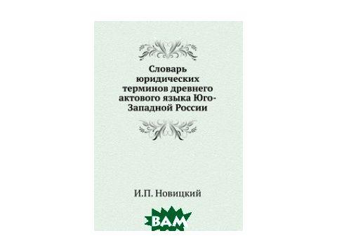 Словарь юридических терминов древнего актового языка Юго-Западной России