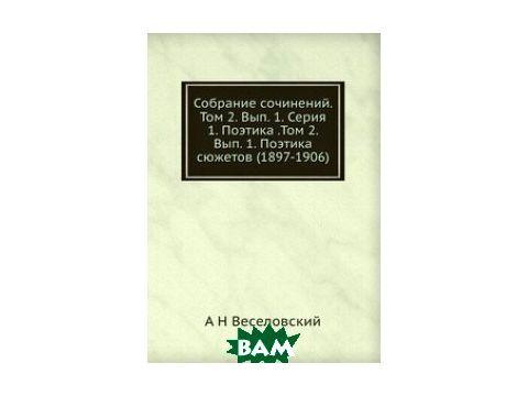 Собрание сочинений. Том 2. Вып. 1. Серия 1. Поэтика .Том 2. Вып. 1. Поэтика сюжетов (1897-1906)