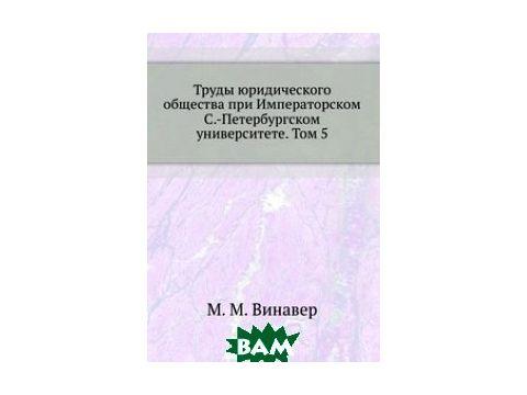 Труды юридического общества при Императорском С.-Петербургском университете. Том 5