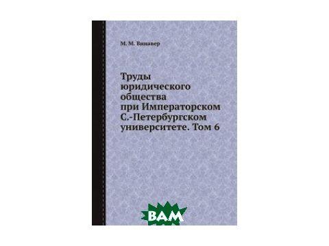 Труды юридического общества при Императорском С.-Петербургском университете. Том 6