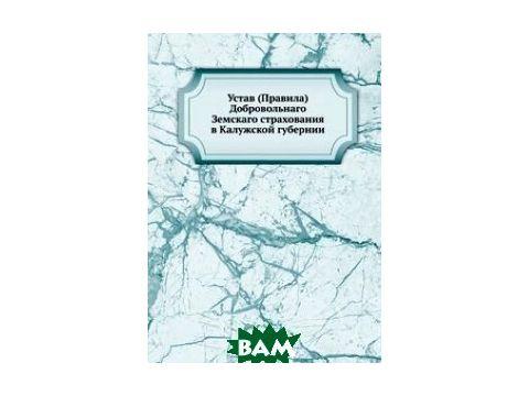 Устав (Правила) Добровольнаго Земскаго страхования в Калужской губернии