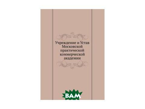 Учреждение и Устав Московской практической коммерческой академии