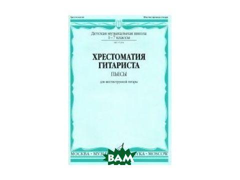 Хрестоматия гитариста. Пьесы для шестиструнной гитары. 1-7 классы ДМШ Киев