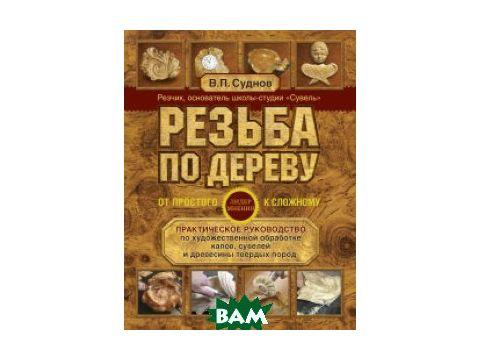 Резьба по дереву. От простого к сложному. Практическое руководство по художественной обработке капов, сувелей и древесины твердых пород Киев
