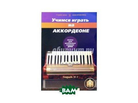 Учимся играть на аккордеоне. Тетрадь 1 Киев