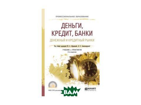 Деньги, кредит, банки. Денежный и кредитный рынки. Учебник и практикум для СПО Киев