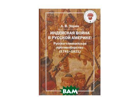 Индейская война в Русской Америке. Русско-тлинкитское противоборство (1741-1821) Киев