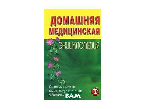 Домашняя медицинская энциклопедия. Симптомы и лечение самых распространенных заболеваний Киев