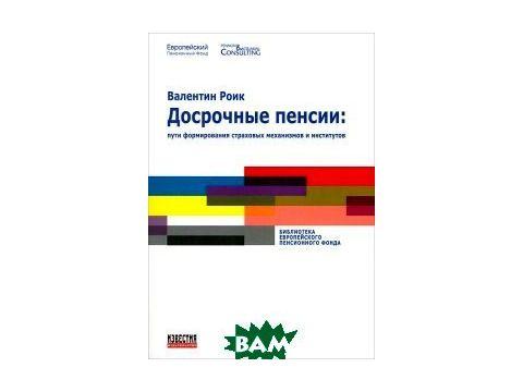 Досрочные пенсии. Пути формирования страховых механизмов и институтов Киев
