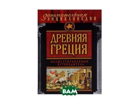 Древняя Греция: иллюстрированный путеводитель Киев