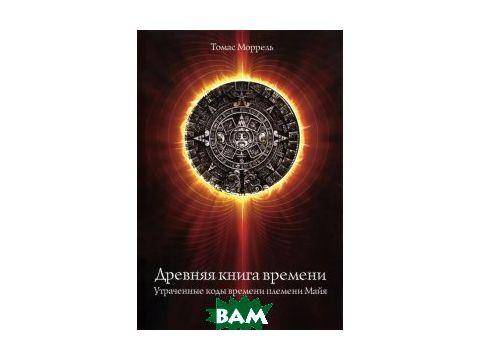 Древняя книга времени. Часть 1. Утраченные коды времени племени Майя Киев