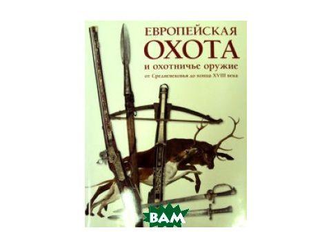 Европейская охота и охотничье оружие от Средневековья до конца XVIII века Киев