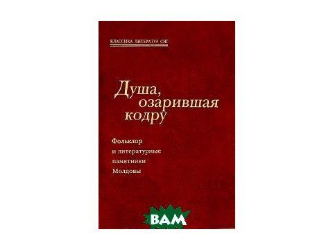 Душа, озарившая кодру. Фольклор и литературные памятники Молдовы Киев