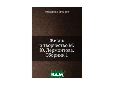 Жизнь и творчество М.Ю. Лермонтова. Сборник 1