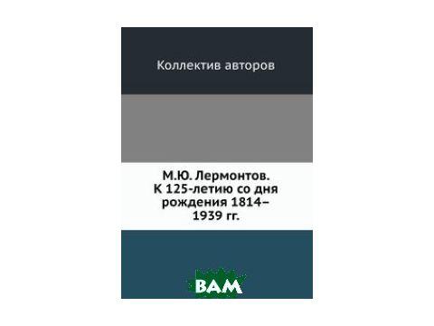 М.Ю. Лермонтов. К 125-летию со дня рождения 18141939 гг.