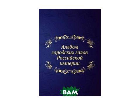 Альбом городских голов Pоссийской империи