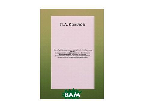 Басни русские, извлеченные из собрания И. А. Крылова, ч. 1. с подражанием на французском и итальянском языках разными авторами и с двумя предисловиями, собрание сие украшено портретом автора и пятью