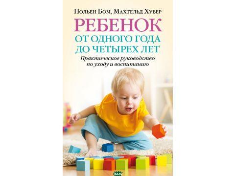 Ребёнок от одного года до четырех лет. Практическое руководство по уходу и воспитанию Киев
