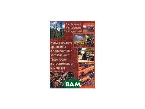 Использование древесины с радиоактивно загрязненных территорий в строительном комплексе. Учебное пособие