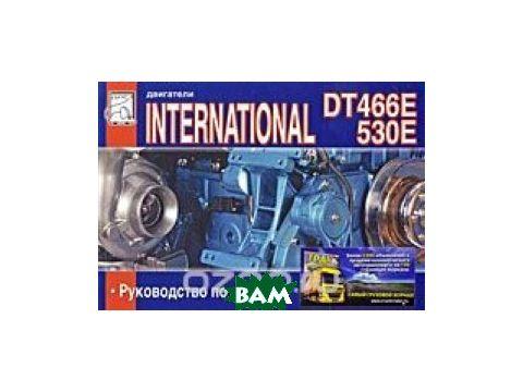 Двигатели DT 466Е и International 530Е. Руководство по ремонту