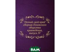 Познай свой край. сборник Псковского общества краеведения, выпуск IV