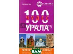 100 чудес Урала. Природные и рукотворные. Путеводитель
