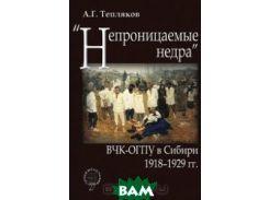 Непроницаемые недра . ВЧК-ОГПУ в Сибири. 1918-1929 гг.