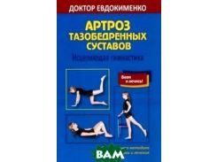 Артроз тазобедренных суставов. Исцеляющая гимнастика. Оригинальная методика диагностики и лечения
